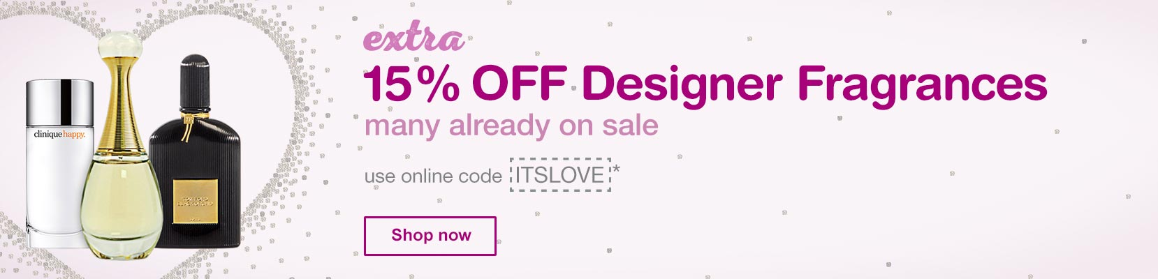 EXTRA 15% OFF Designer Fragrances, many already on sale. Use online code ITSLOVE.* Shop now.