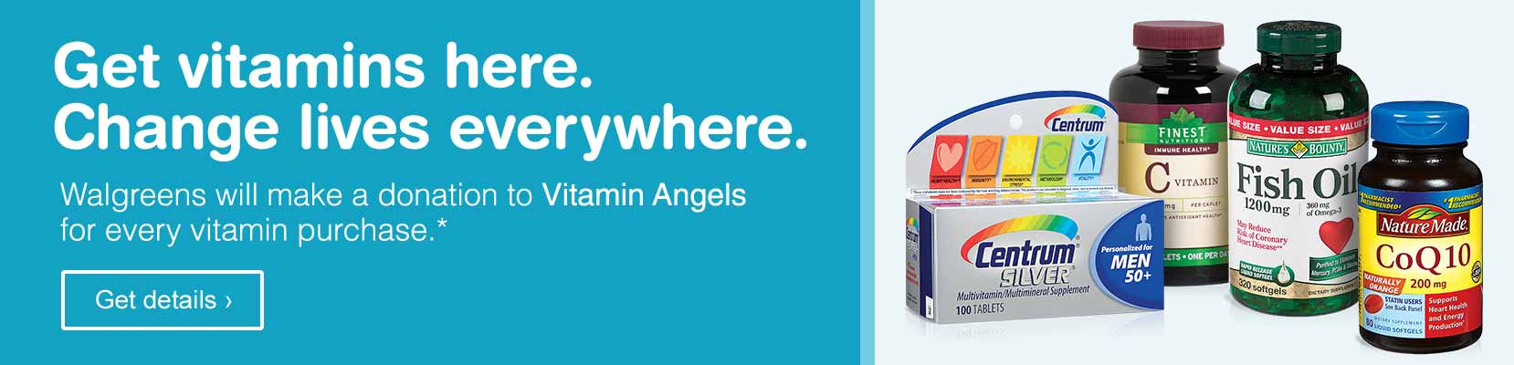Walgreens will make a donation to Vitamin Angels for every vitamin purchase.* Get details.