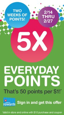 Two weeks of points! 2/14-2/27 5X Everyday Points.* Sign in and get this offer. Valid in store and online with $10 purchase and coupon.