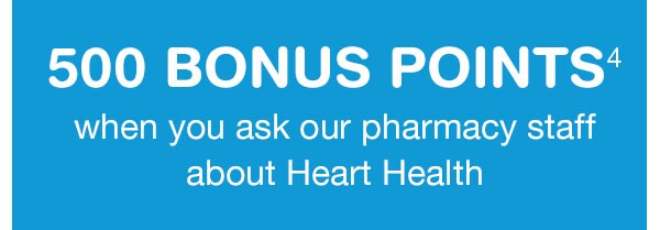 500 BONUS POINTS(4) when you ask our pharmacy staff about Heart Health.