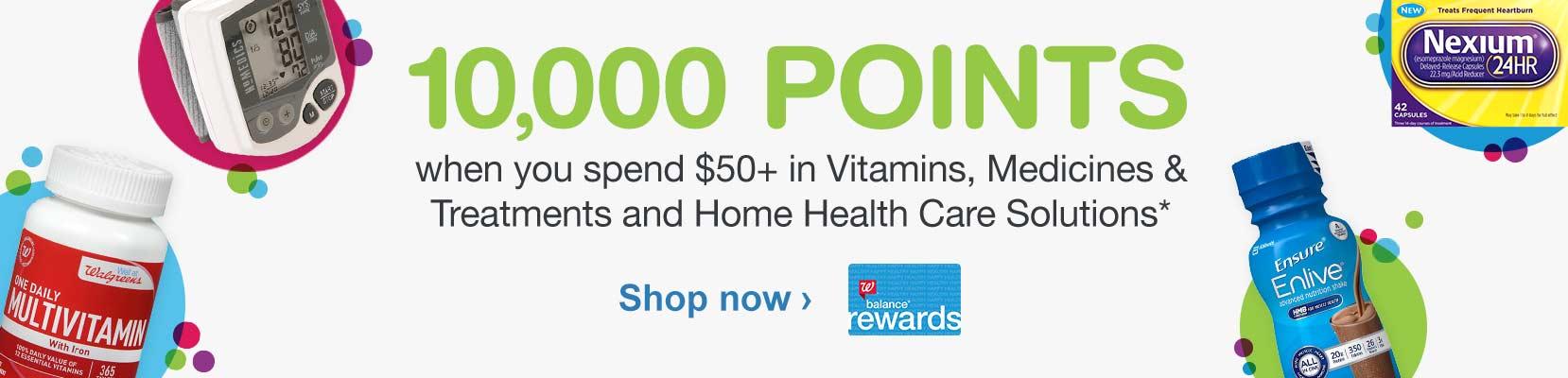 Balance(R) Rewards. 10,000 points when you spend $50+ in Vitamins, Medicines & Treatments and Home Health Care Solutions.* Shop now.