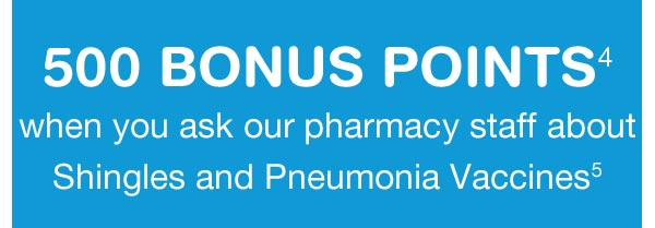 500 BONUS POINTS(4) when you ask our pharmacy staff about Shingles and Pneumonia Vaccines.(5)