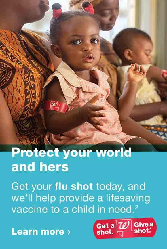 Protect your world and hers. Get your flu shot today, and we'll help provide a lifesaving vaccine to a child in need. (2) Get a shot. Give a shot. Learn more.