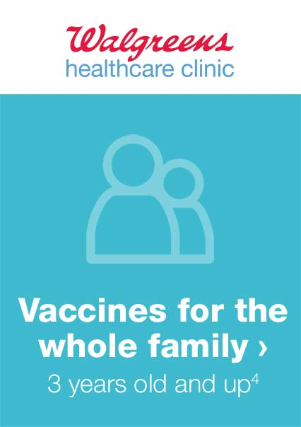 Walgreens healthcare clinic. Vaccines for the whole family. 3 years old and up.(4)