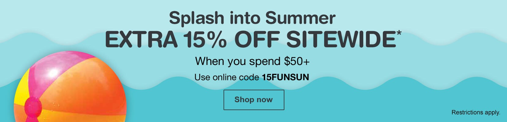 Extra 15% OFF Sitewide* when you spend $50+. Use online code 15FUNSUN. Restrictions apply. Shop now.