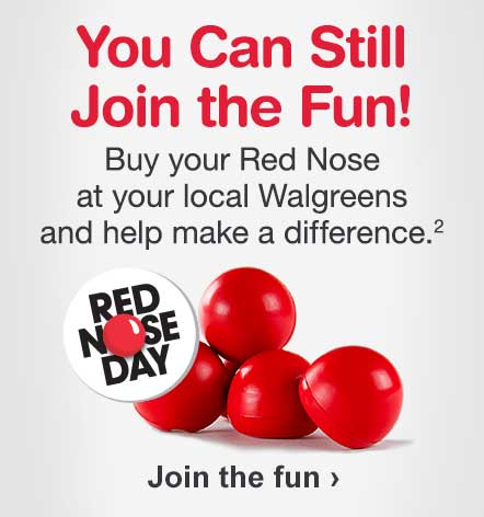 You Can Still Join the Fun! Buy your Red Nose at your local Walgreens and help make a difference.(2) Join the fun.