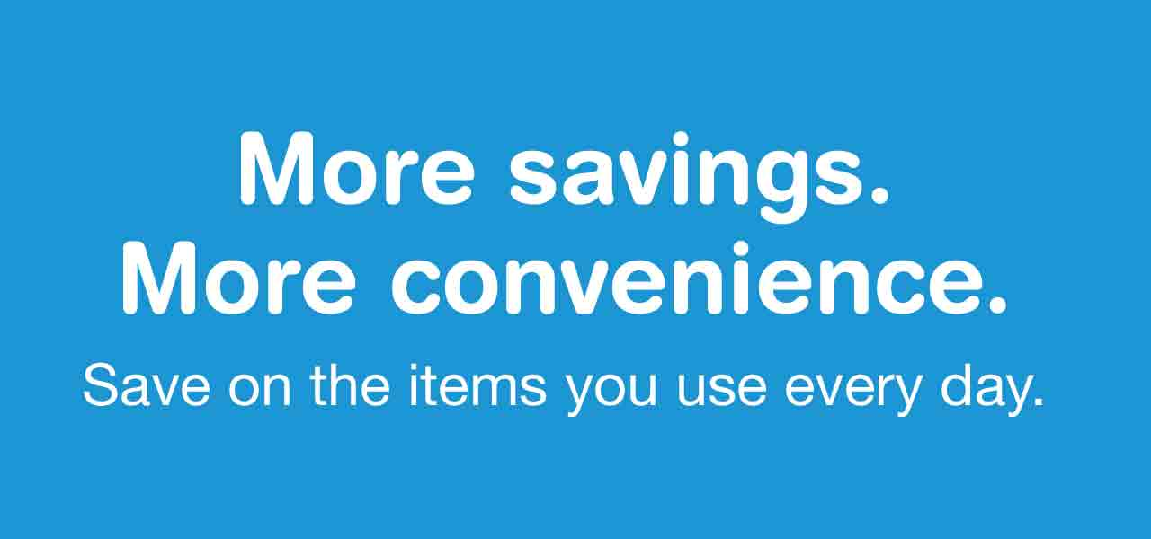 More savings. More convenience. Save on the items you use everyday.