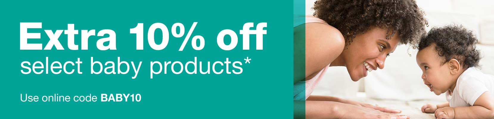 Extra 10% off select baby products.* Use online code BABY10.
