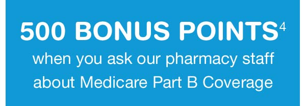 500 BONUS POINTS(4) when you ask our pharmacy staff about Medicare Part B Coverage.