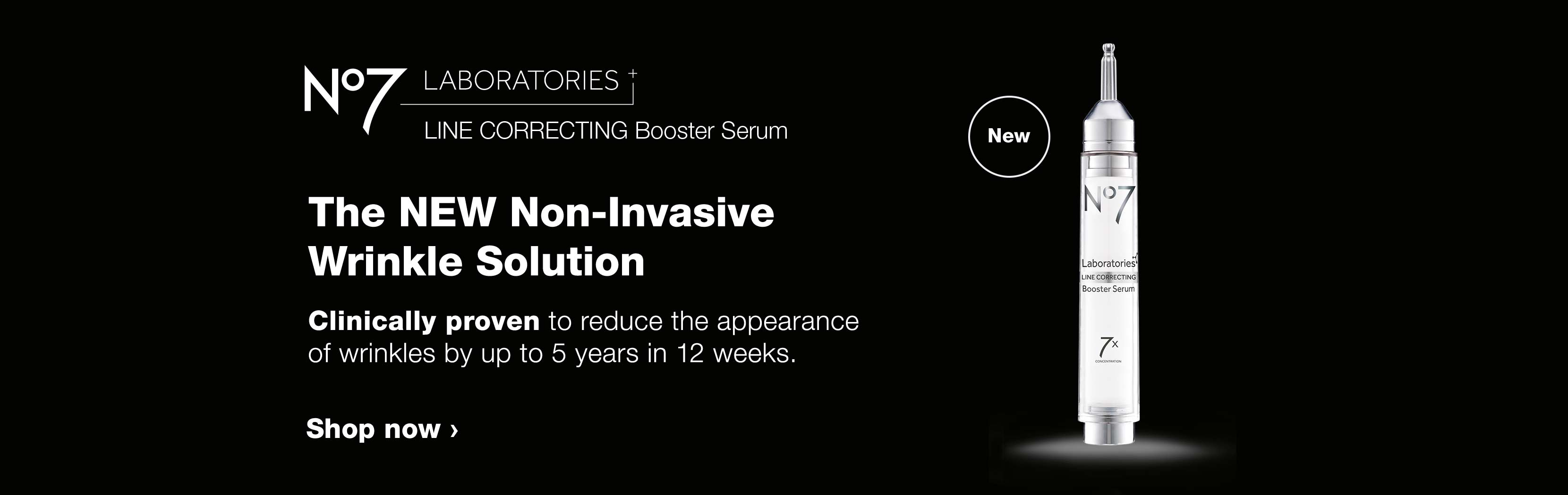 NEW - No7 LABORATORIES LINE CORRECTING Booster Serum. The NEW Non-Invasive Wrinkle Solution. Clinically proven to reduce the appearance of wrinkles by up to 5 years in 12 weeks. Shop now.