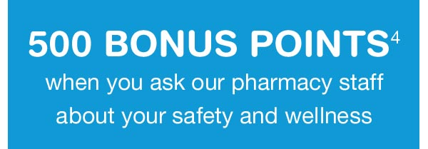 500 BONUS POINTS(4) when you ask our pharmacy staff about your safety and wellness.