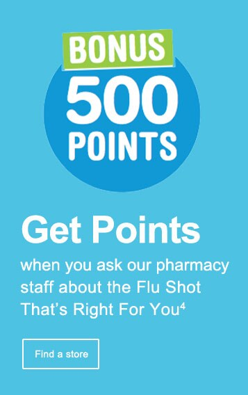 BONUS 500 Points. Get Points when you ask our pharmacy staff about the Flu Shot That's Right For You.(4) Find a store.