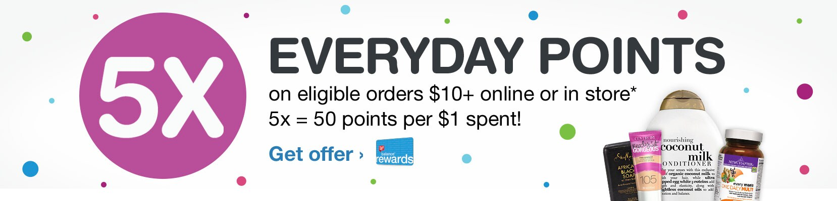 5X Everyday Points on eligible orders $10+ online or in store.* 5x = 50 points per $1 spent! Balance(R) Rewards. Get offer.