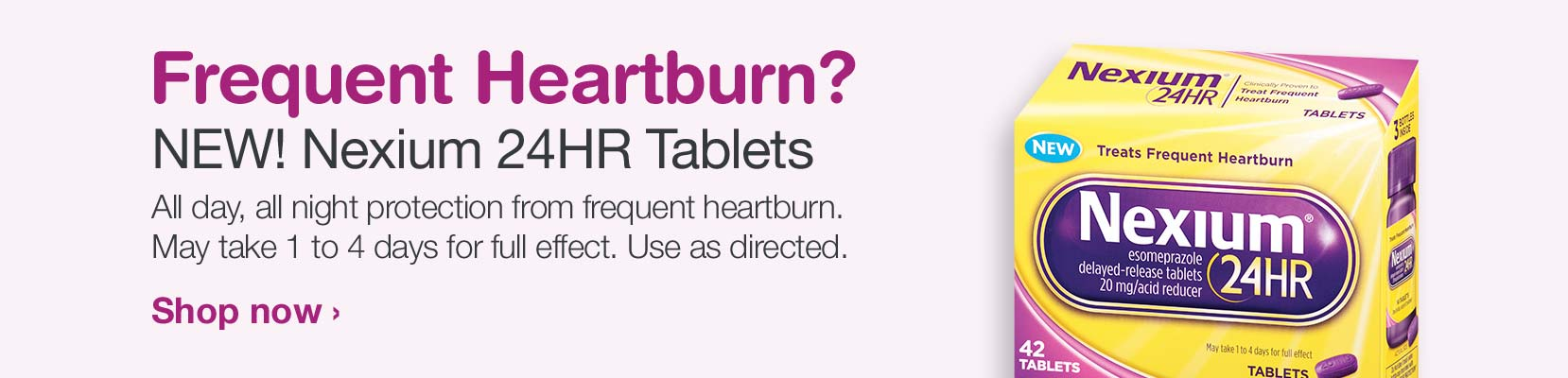 Frequent Heartburn? NEW! Nexium 24HR Tablets. All day, all night protection from frequent heartburn. May take 1 to 4 days for full effect. Use as directed. Shop Now.