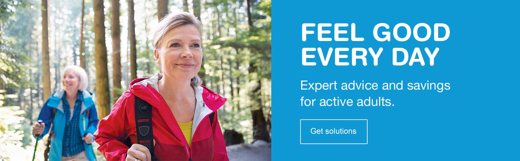 Feel good everyday. Expert advice and savings for active adults. Get solutions.