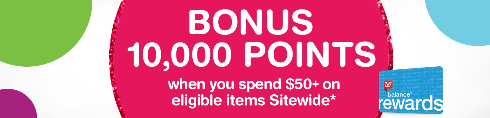 Bonus 10,000 Points when you spend $50+ on eligible items Sitewide.* Balance(R) Rewards.