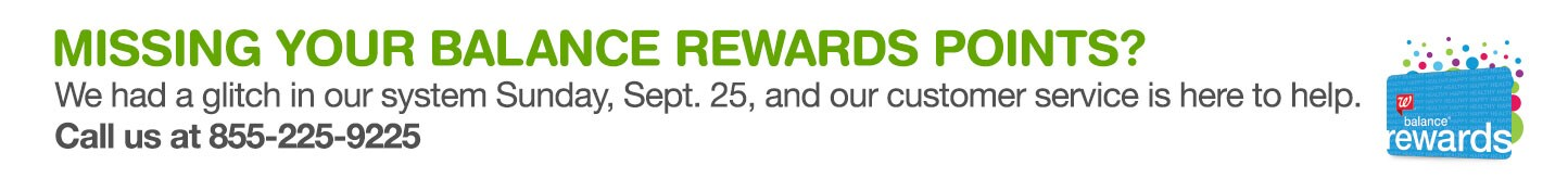 Missing your Balance Rewards Points? We had a glitch in our system Sunday, Sept. 25, and our customer service is here to help. Call us at 855-225-9225. Balance(R) Rewards.