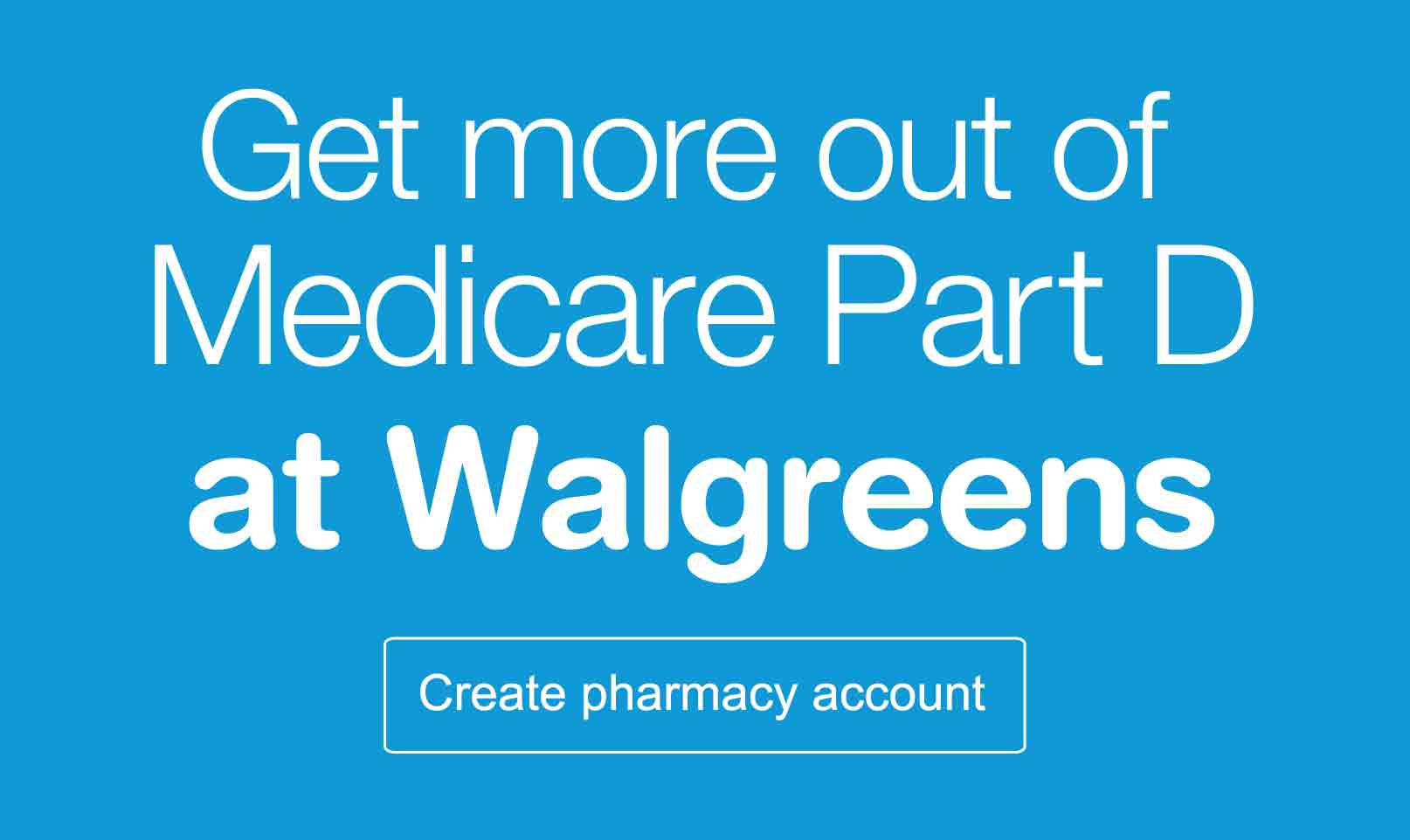 Get more out of Medicare Part D at Walgreens. Create pharmacy account.