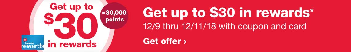 Get up to $30 in rewards* $30=30,000 pts. 12/9 thru 12/11/18 with coupon and card. Balance (R) Rewards. Get offer.
