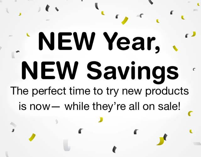 New Year, New Savings. The perfect time to try new products is now-while they're all on sale!