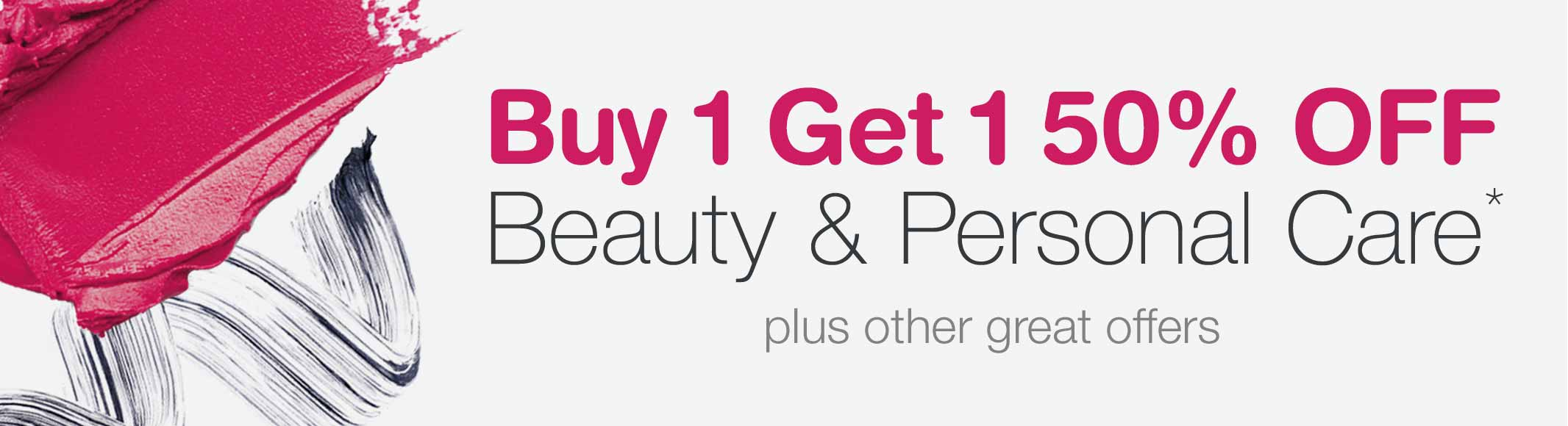 Buy 1 Get 1 50% OFF Beauty & Personal Care.* Plus other great offers.