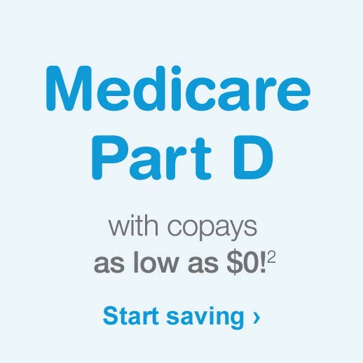 Medicare Part D with copays as low as $0.(2) Start saving.