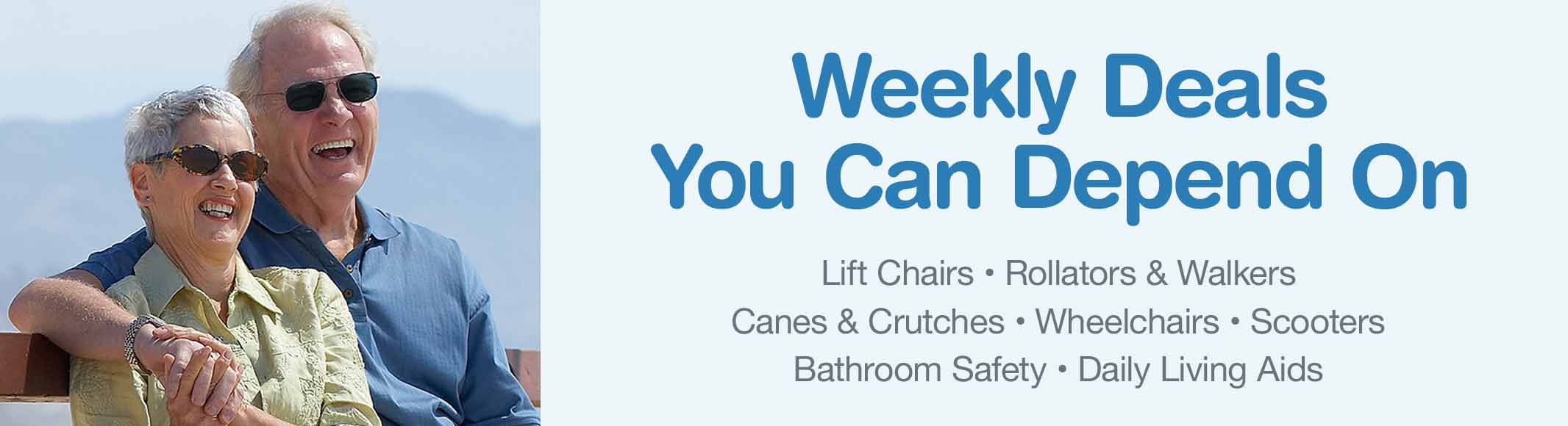 Weekly Deals You Can Depend On. Lift Chairs, Rollators & Walkers, Canes & Crutches, Wheelchairs, Scooters, Bathroom Safety, Daily Living Aids.