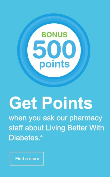 Bonus 500 Points. Get points when you ask our pharmacy staff about Living Better With Diabetes.(4) Find a store.