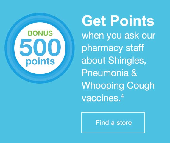 Bonus 500 Points. Get points when you ask our pharmacy staff about Shingles, Pneumonia & Whooping Cough vaccines.(4) Find a store.