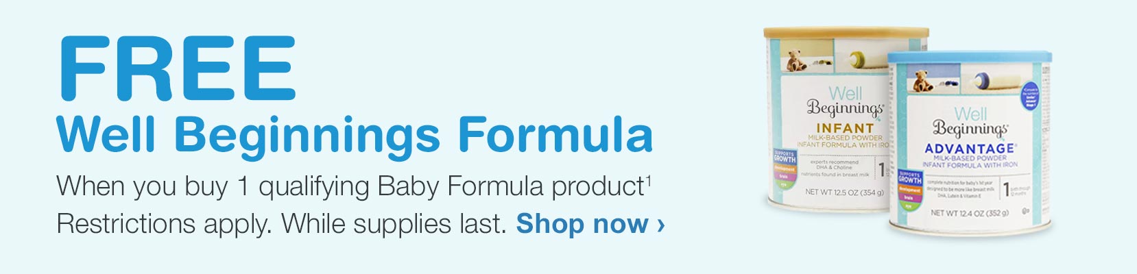 FREE Well Beginnings Formula when you buy 1 qualifying Baby Formula product.(1) Restrictions apply. While supplies last. Shop now.
