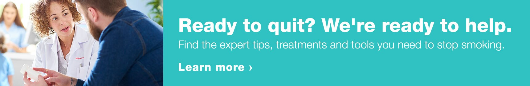 Ready to quit? We're ready to help. Find the expert tips, treatments and tools you need to stop smoking. Learn more.
