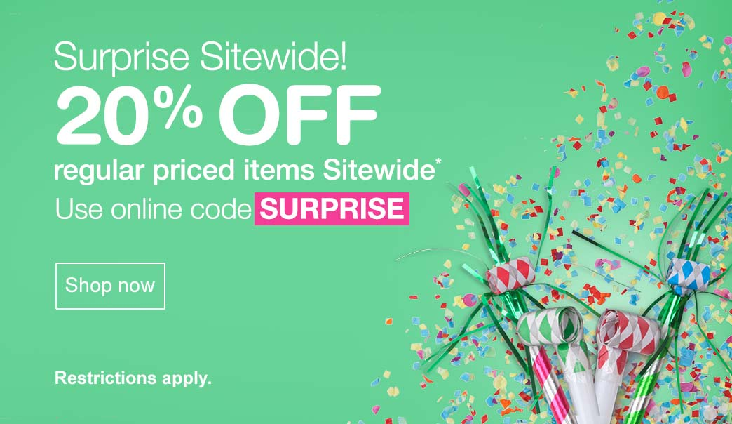 Surprise Sitewide! 20% OFF regular priced items Sitewide.* Use online code SURPRISE. Shop now. Restrictions apply.