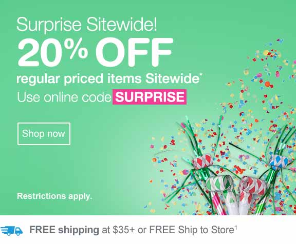 Surprise Sitewide! 20% OFF regular priced items Sitewide.* Use online code SURPRISE. Shop now. Restrictions apply. Free shipping at $35+ or free ship to store.(1).