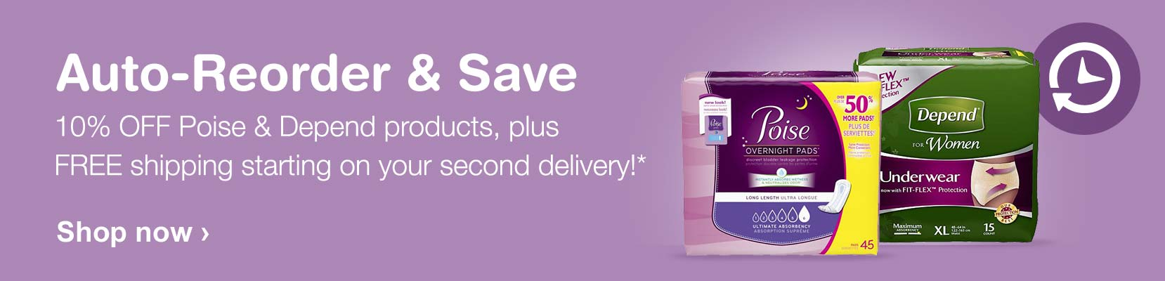 Auto-Reorder & Save. 10% OFF Poise & Depend products, plus FREE shipping starting on your second delivery!* Shop now.