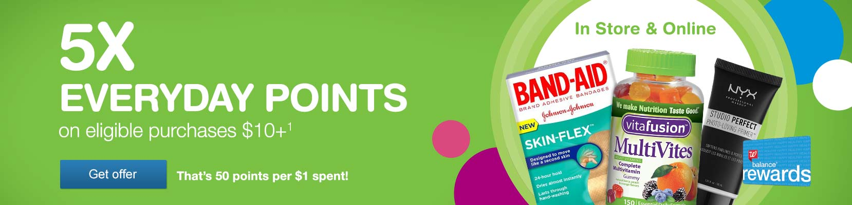 Balance(R) Rewards 5X Everyday Points on eligible purchases $10+.(1) In Store & Online. That's 50 points per $1 spent! Get offer.