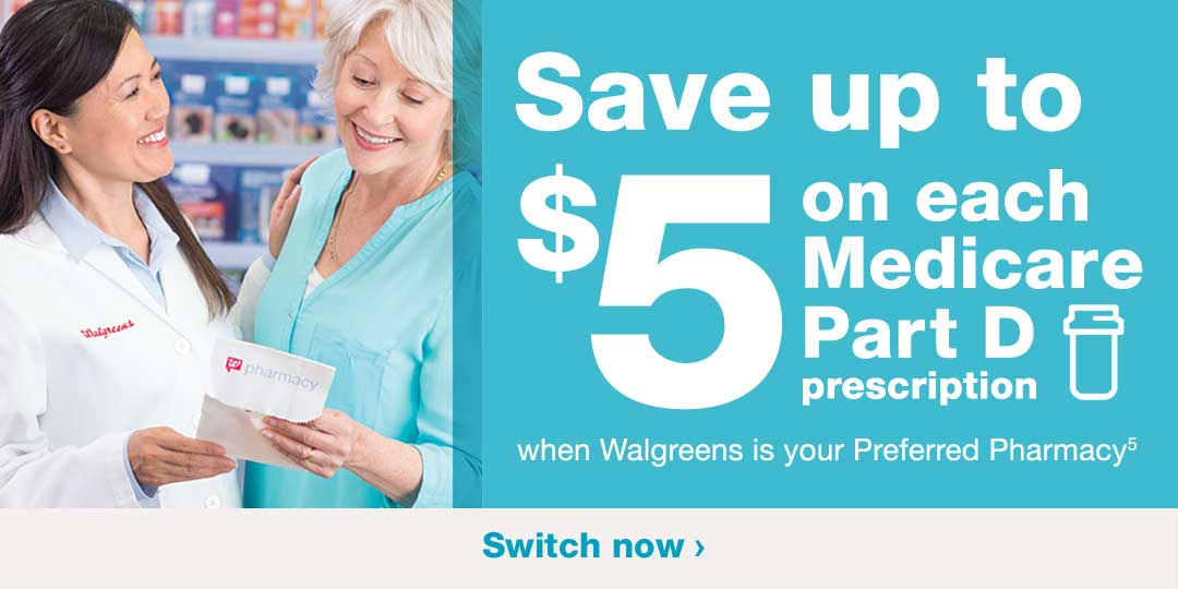 Save up to $5 on each Medicare Part D prescription when Walgreens is your Preferred Pharmacy(5). Switch now.