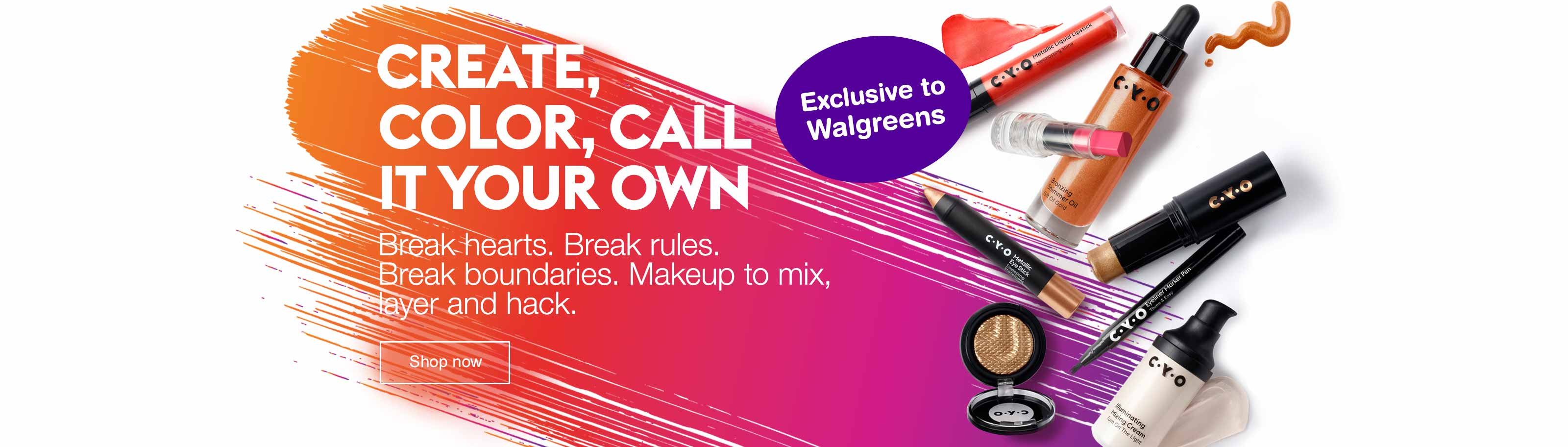 Create, Color, Call it your own. Break hearts. Break rules. Break boundaries. Makeup to mix, layer and hack. Exclusive to Walgreens. Shop now.