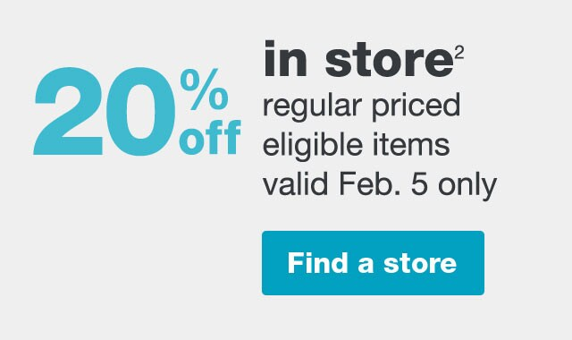 20% off in store.(2) Regular priced eligible items valid Feb. 5 only. Find a store.