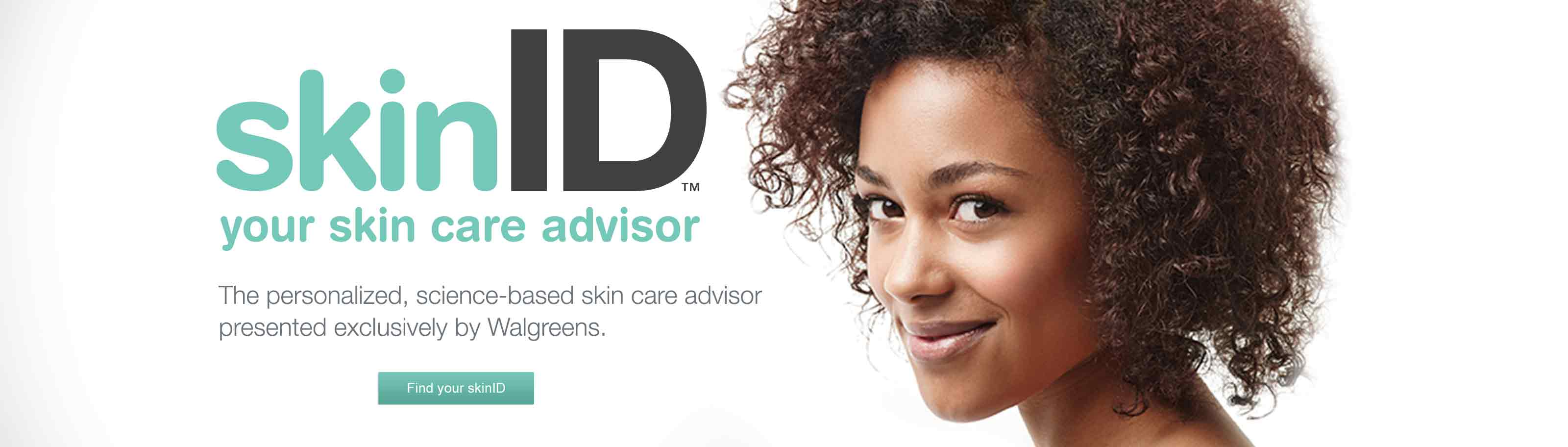 skinID(TM) your skin care advisor. The personalized, science-based skin care advisor presented exclusively by Walgreens. Find your skinID.