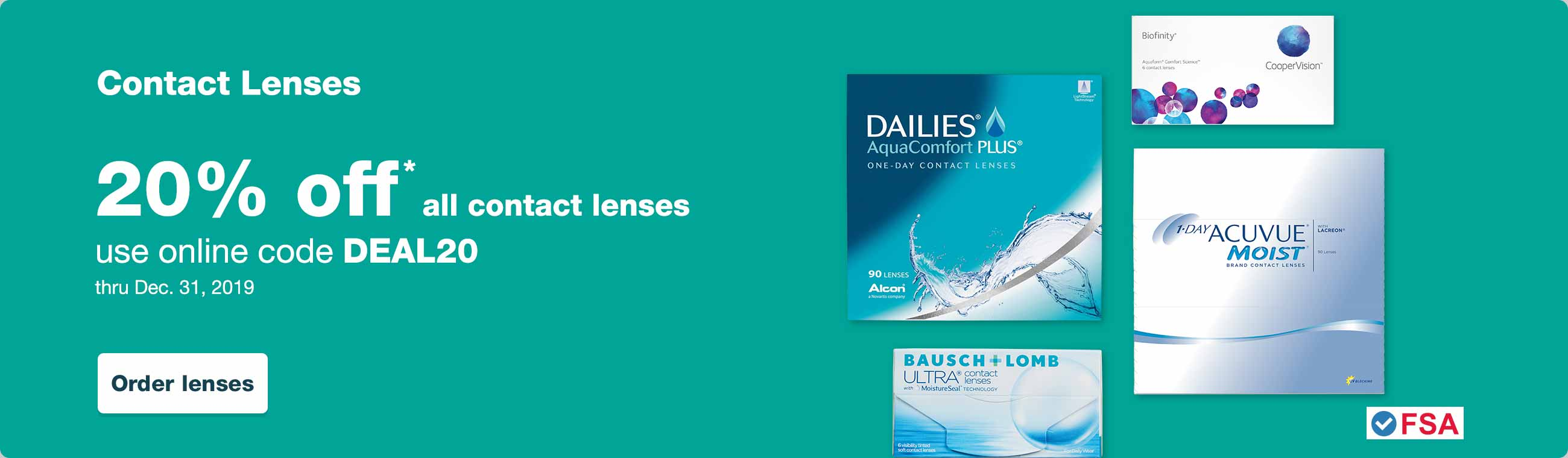 Contact Lenses. 20% off* all contact lenses. Use online code DEAL20 thru Dec. 31, 2019. FSA Approved Contact Lenses. Order lenses.