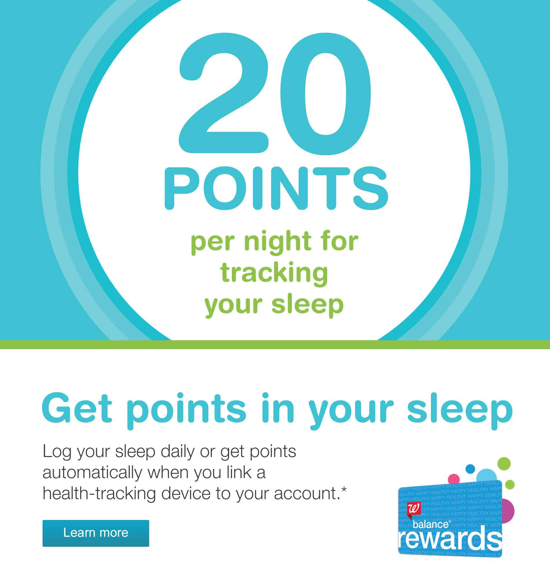 20 Points per night for tracking your sleep. Get points in your sleep. Log your sleep daily or get points automatically when you link a health-tracking device to your account.* Balance(R) Rewards. Learn more.