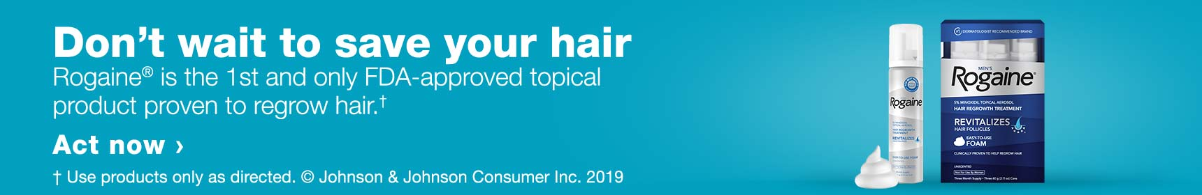 Don't wait to save your hair. Rogaine(R) is the 1st and only FDA-approved topical product proven to regrow hair.† Act now. &dagger Use products only as directed. (C) Johnson & Johnson Consumer Inc. 2019.