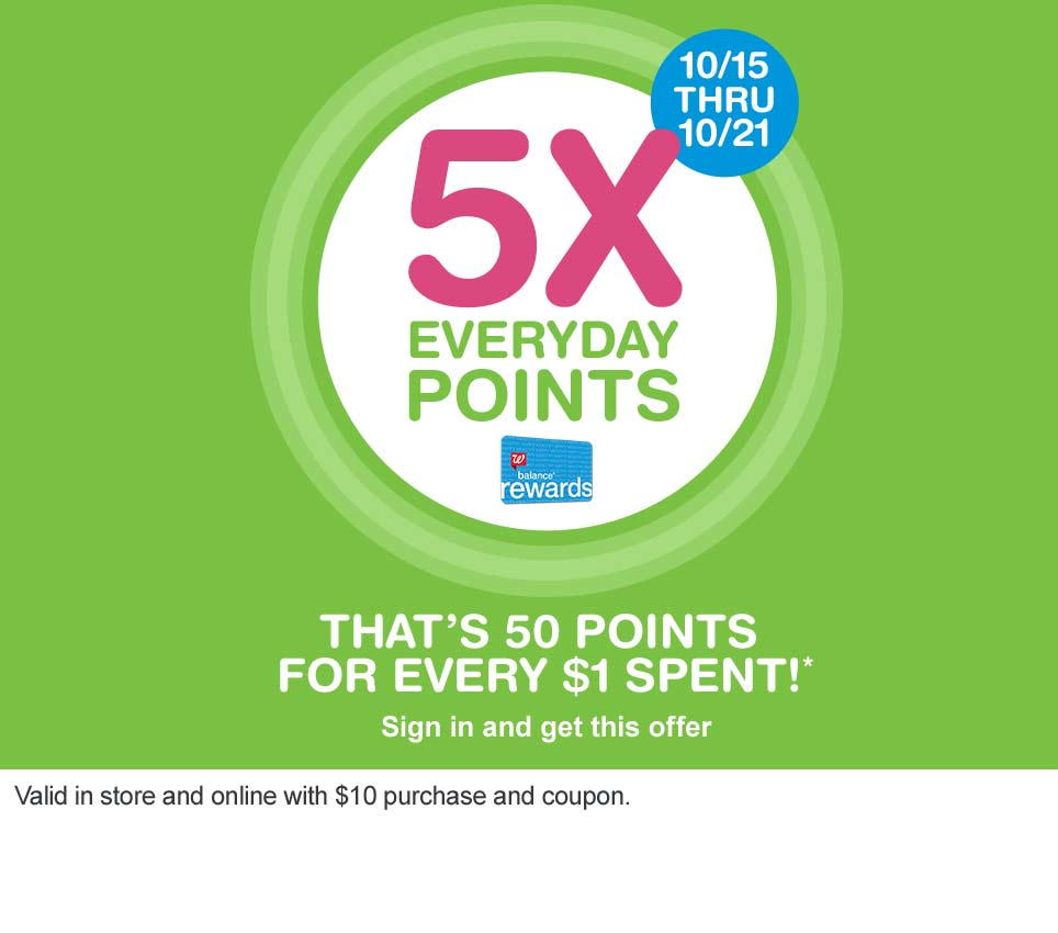 5X Everyday Points 10/15 thru 10/21. That's 50 points for every $1 spent!* Balance(R) Rewards. Sign in and get this offer. Valid in store and online with $10 purchase and coupon.