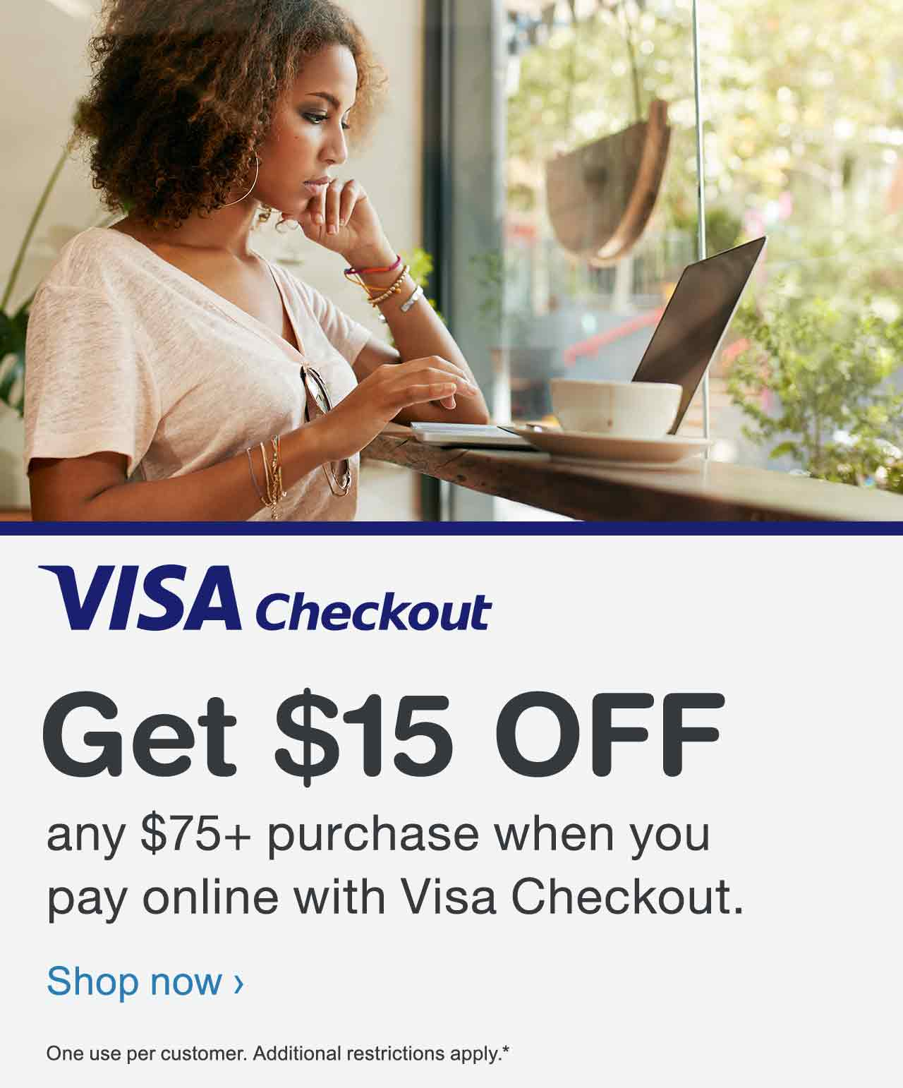 VISA Checkout. Get $10 OFF any $50+ purchase when you pay online with Visa Checkout. One use per customer. Additional restrictions apply.* Shop now.