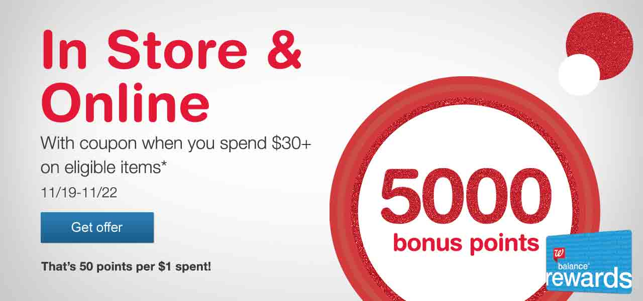 5000 bonus points in Store & online with coupon when you spend $30+ on eligible items.* That's 50 points per $1 spent! 11/19-11/22. Balance(R) Rewards. Get offer.