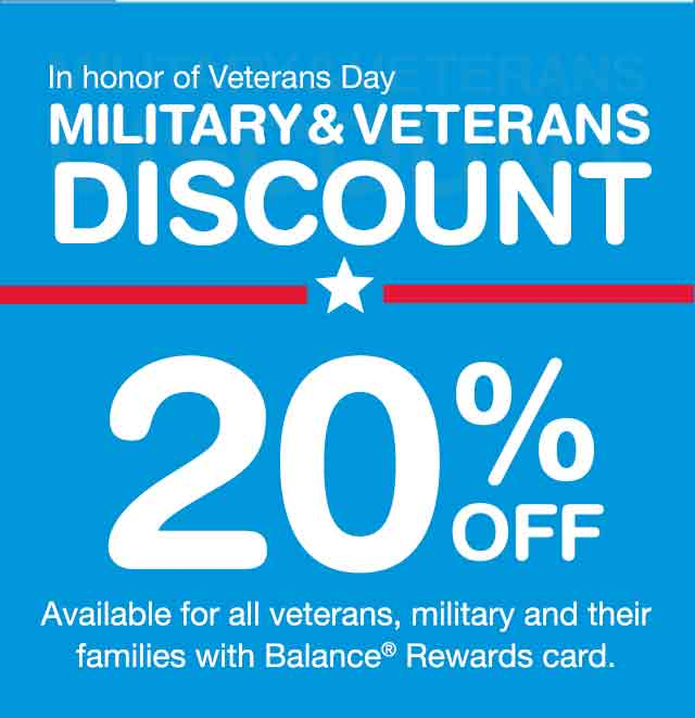 In honor of Veterans Day. MILITARY & VETERANS DISCOUNT. 20% OFF Eligible, regular-price items in store only.* Saturday, Nov. 11. Available for all veterans, military and their families with Balance(R) Rewards card.
