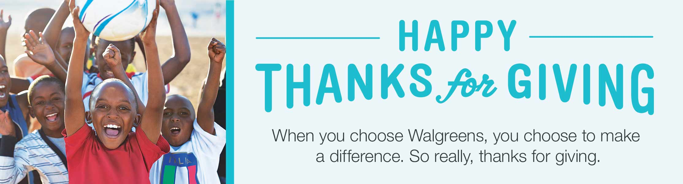 HAPPY THANKS for GIVING! When you choose Walgreens, you choose to make a difference. So really, thanks for giving.