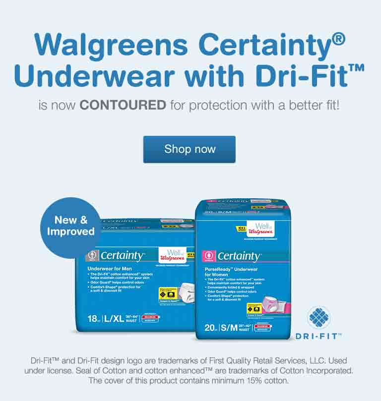 Walgreens Certainty(R) Underwear with Dri-Fit(TM) is now CONTOURED for protection with a better fit! Text bubble: New and Improved. Dri-Fit(TM) and Dri-Fit design logo are trademarks of First Quality Retail Services, LLC. Used under license. Seal of Cotton and cotton enhanced(TM) are trademarks of Cotton Incorporated. The cover of this product contains minimum 15% cotton. Dir-Fit(TM) Logo. Shop now.