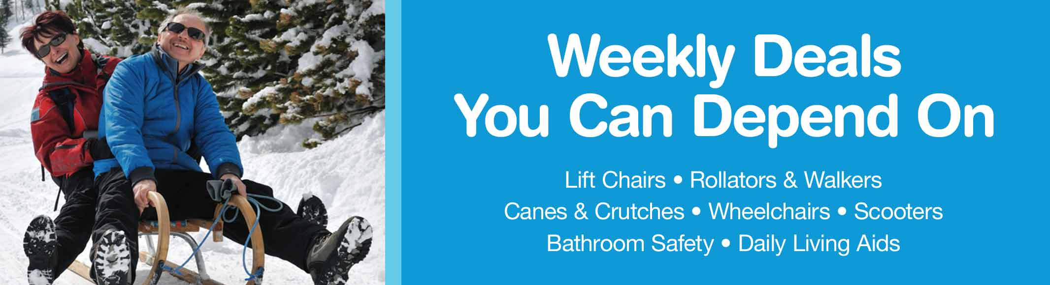 Weekly deals you can depend on. Lift chairs, rollators & walkers, canes & crutches, wheelchairs, scooters, bathroom safety, and daily living aids.