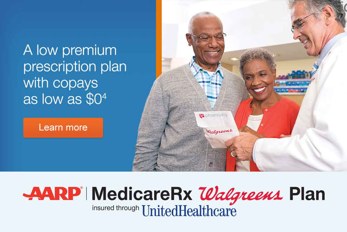 A low premium prescription plan with copays as low as $0.(4) AARP, Medicare Rx Walgreens Plan. Insured through UnitedHealthcare. Learn more.